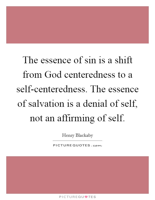 The essence of sin is a shift from God centeredness to a self-centeredness. The essence of salvation is a denial of self, not an affirming of self Picture Quote #1