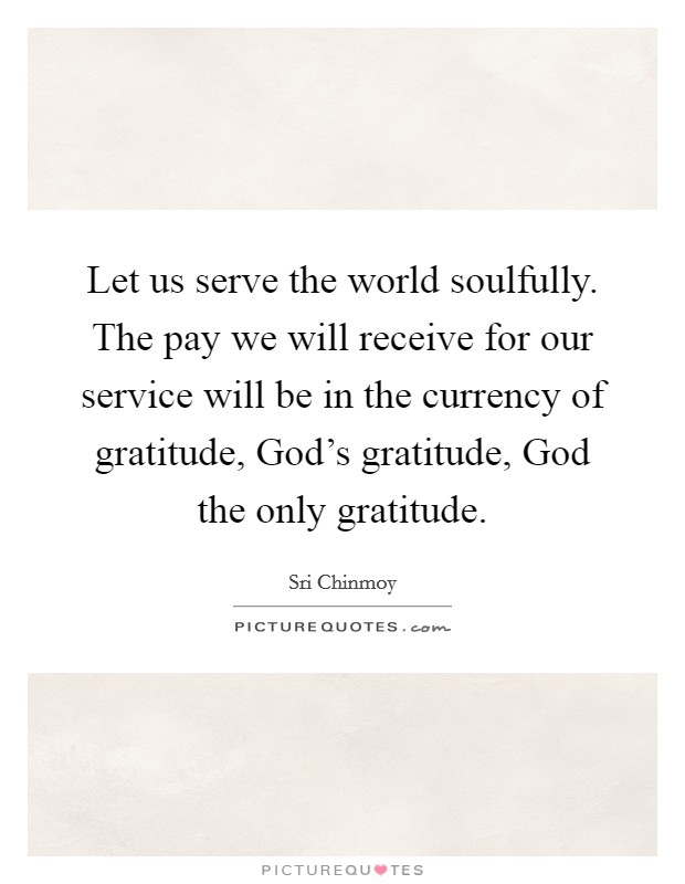 Let us serve the world soulfully. The pay we will receive for our service will be in the currency of gratitude, God's gratitude, God the only gratitude Picture Quote #1