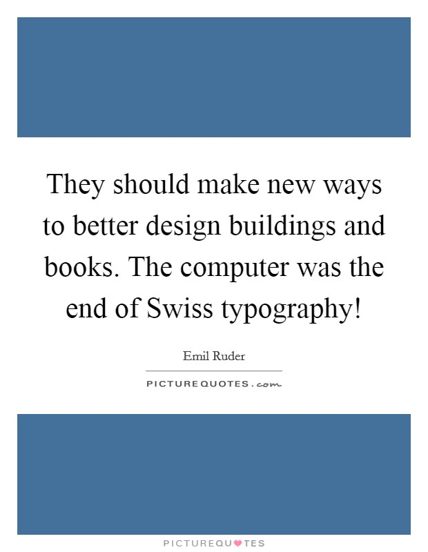 They should make new ways to better design buildings and books. The computer was the end of Swiss typography! Picture Quote #1