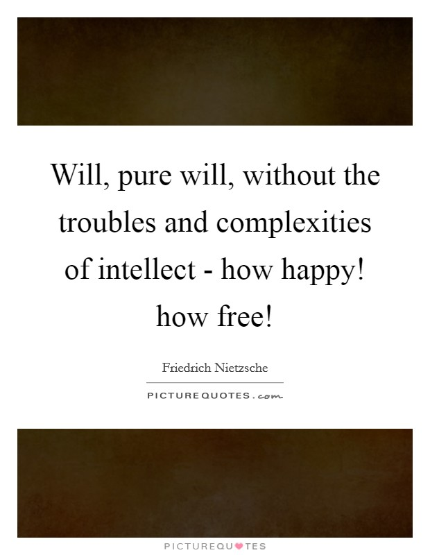Will, pure will, without the troubles and complexities of intellect - how happy! how free! Picture Quote #1