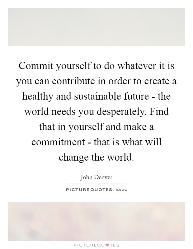 Commit yourself to do whatever it is you can contribute in order to create a healthy and sustainable future - the world needs you desperately. Find that in yourself and make a commitment - that is what will change the world Picture Quote #1