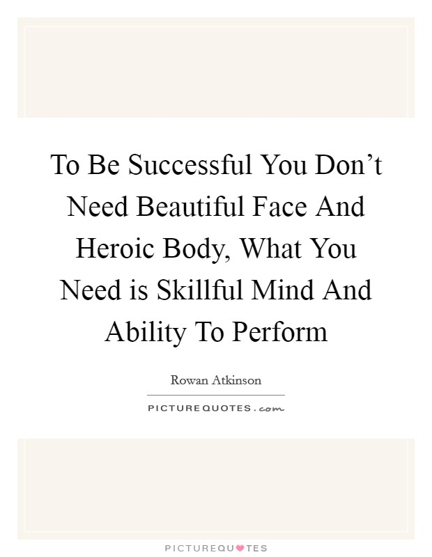 To Be Successful You Don't Need Beautiful Face And Heroic Body, What You Need is Skillful Mind And Ability To Perform Picture Quote #1