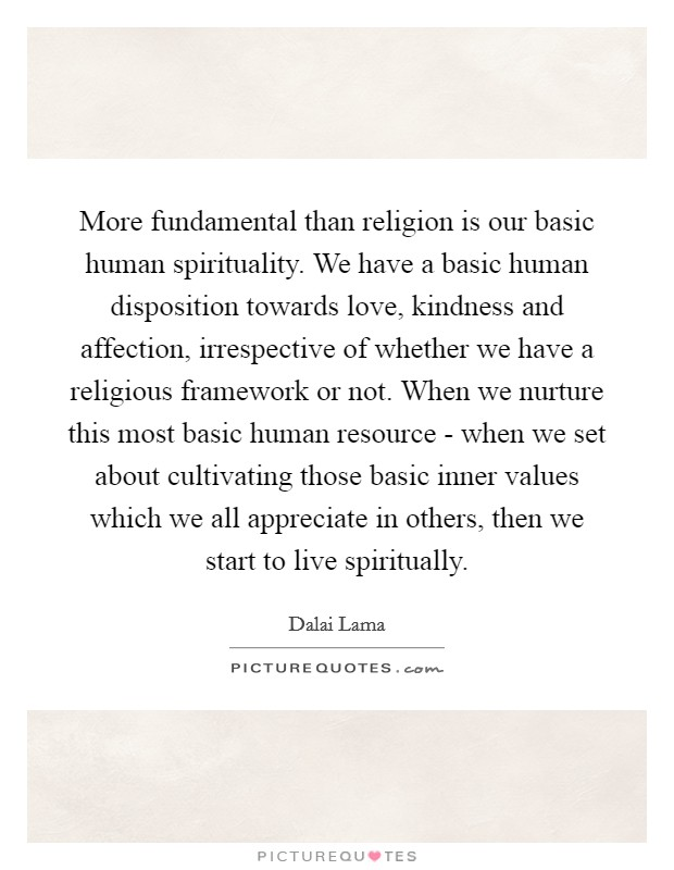 More fundamental than religion is our basic human spirituality. We have a basic human disposition towards love, kindness and affection, irrespective of whether we have a religious framework or not. When we nurture this most basic human resource - when we set about cultivating those basic inner values which we all appreciate in others, then we start to live spiritually Picture Quote #1