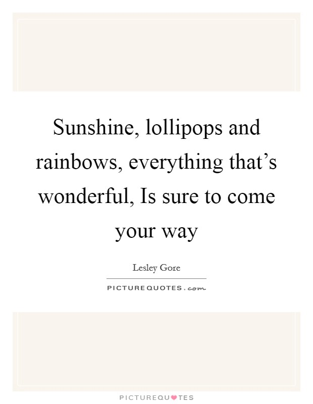 Sunshine, lollipops and rainbows, everything that's wonderful, Is sure to come your way Picture Quote #1