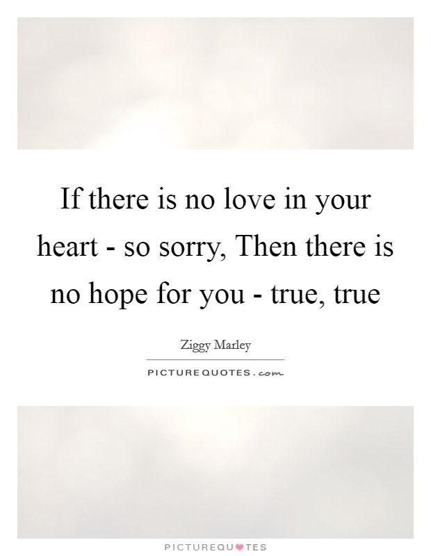 If there is no love in your heart - so sorry, Then there is no hope for you - true, true Picture Quote #1