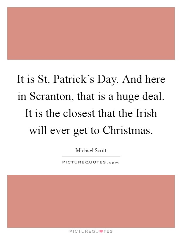 It is St. Patrick's Day. And here in Scranton, that is a huge deal. It is the closest that the Irish will ever get to Christmas Picture Quote #1