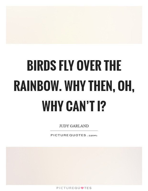 Birds fly over the rainbow. Why then, oh, why can't I? Picture Quote #1