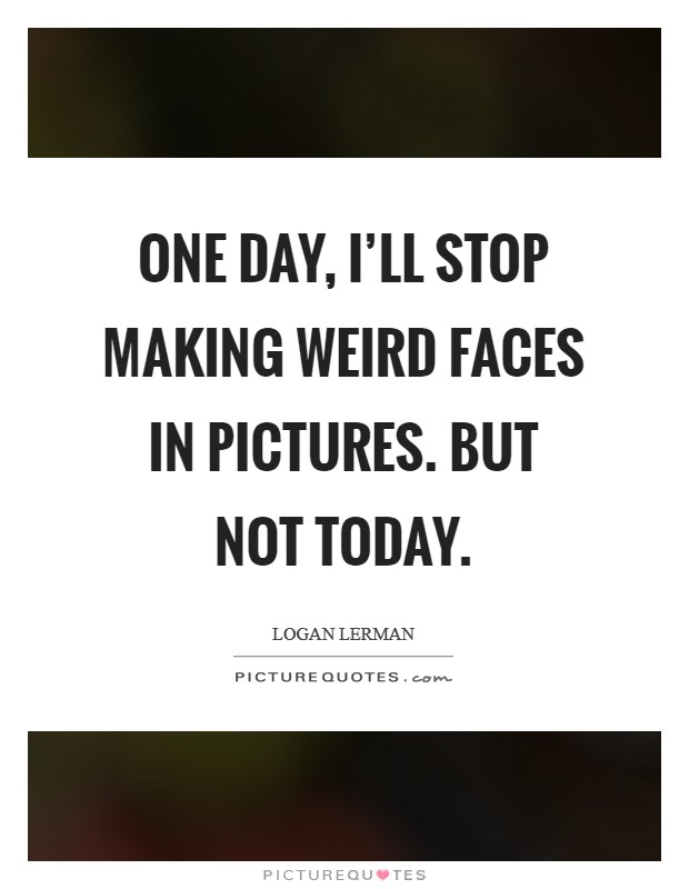 Making Weird Faces Quotes 5
