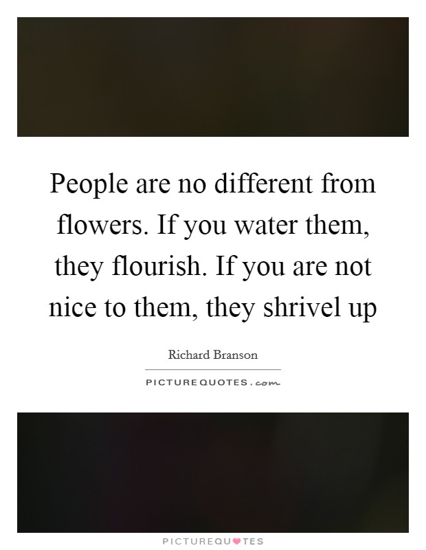 People are no different from flowers. If you water them, they flourish. If you are not nice to them, they shrivel up Picture Quote #1