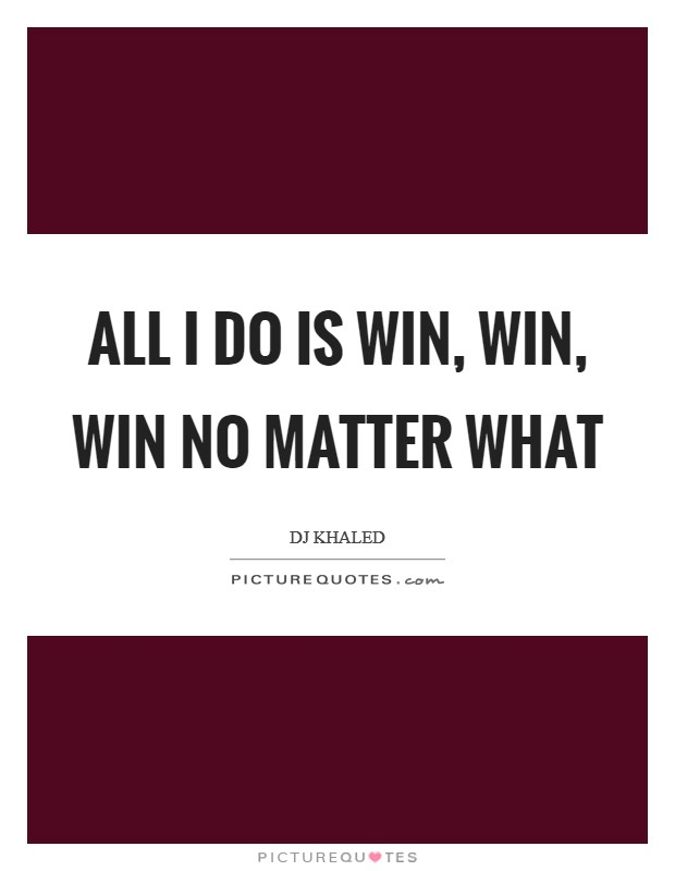 All I do is WIN, WIN, WIN no matter what Picture Quote #1