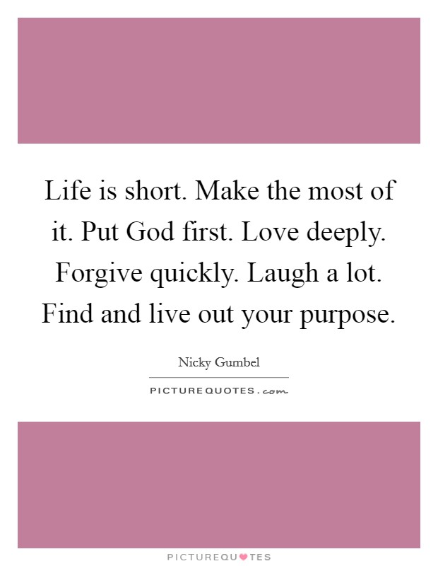 Life is short. Make the most of it. Put God first. Love deeply. Forgive quickly. Laugh a lot. Find and live out your purpose Picture Quote #1