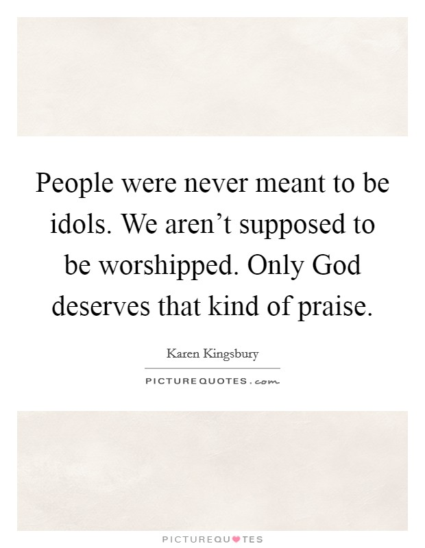 People were never meant to be idols. We aren't supposed to be worshipped. Only God deserves that kind of praise Picture Quote #1