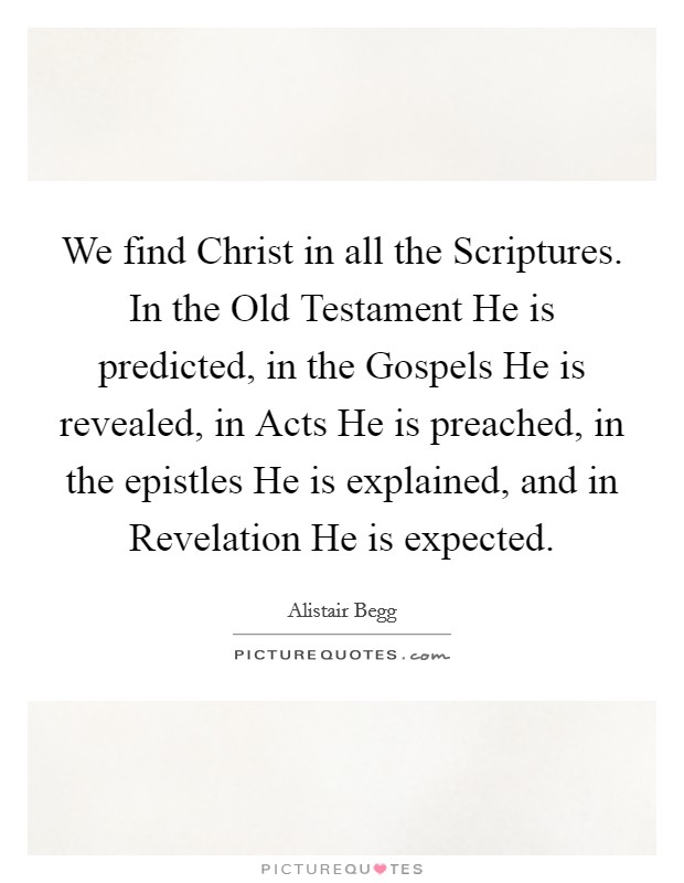 We find Christ in all the Scriptures. In the Old Testament He is predicted, in the Gospels He is revealed, in Acts He is preached, in the epistles He is explained, and in Revelation He is expected Picture Quote #1