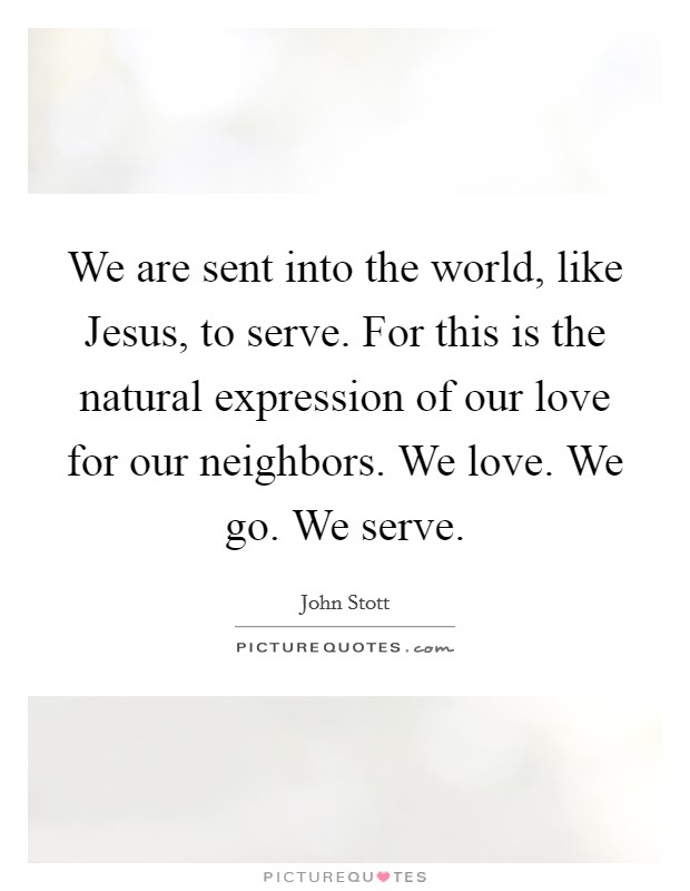 We are sent into the world, like Jesus, to serve. For this is the natural expression of our love for our neighbors. We love. We go. We serve Picture Quote #1