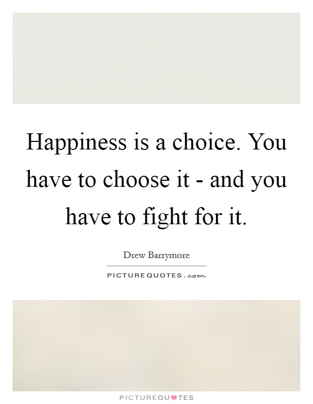 Happiness is a choice. You have to choose it - and you have to fight for it Picture Quote #1