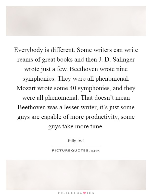 Everybody is different. Some writers can write reams of great books and then J. D. Salinger wrote just a few. Beethoven wrote nine symphonies. They were all phenomenal. Mozart wrote some 40 symphonies, and they were all phenomenal. That doesn't mean Beethoven was a lesser writer, it's just some guys are capable of more productivity, some guys take more time Picture Quote #1