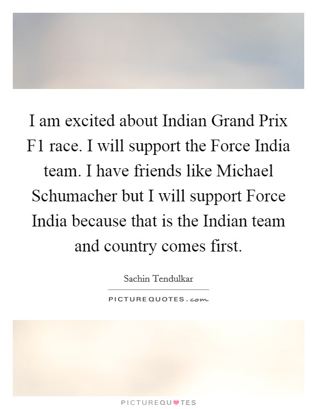 I am excited about Indian Grand Prix F1 race. I will support the Force India team. I have friends like Michael Schumacher but I will support Force India because that is the Indian team and country comes first Picture Quote #1