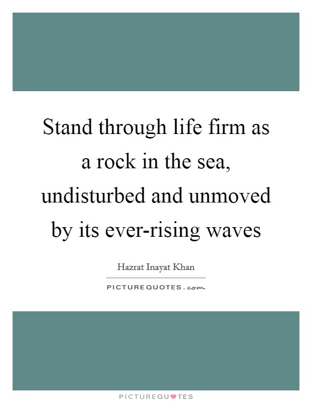 Stand through life firm as a rock in the sea, undisturbed and unmoved by its ever-rising waves Picture Quote #1