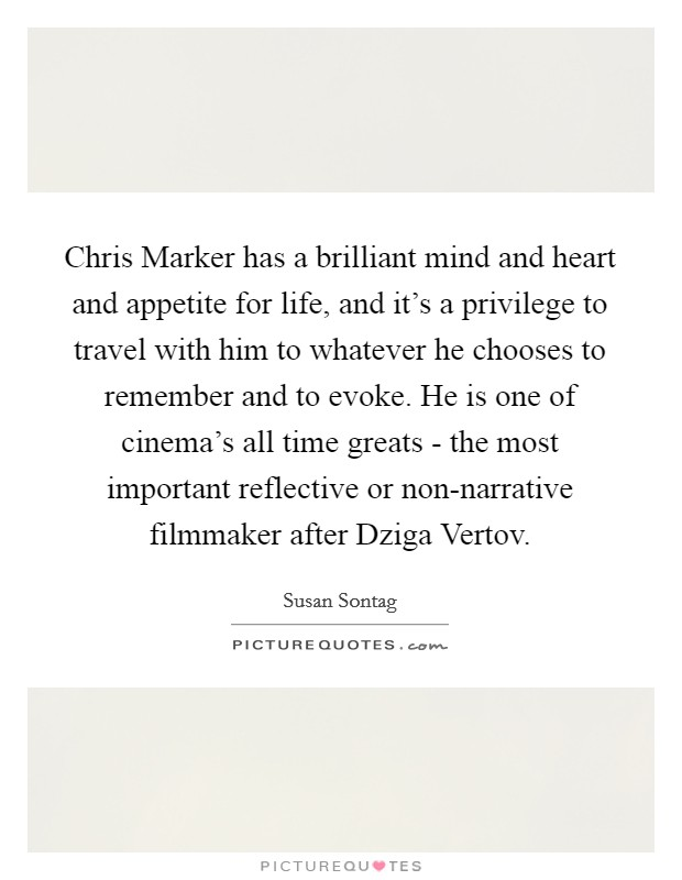 Chris Marker has a brilliant mind and heart and appetite for life, and it's a privilege to travel with him to whatever he chooses to remember and to evoke. He is one of cinema's all time greats - the most important reflective or non-narrative filmmaker after Dziga Vertov Picture Quote #1