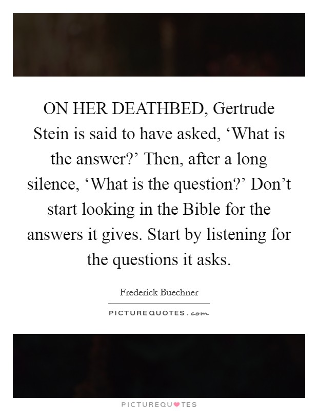 ON HER DEATHBED, Gertrude Stein is said to have asked, 'What is the answer?' Then, after a long silence, 'What is the question?' Don't start looking in the Bible for the answers it gives. Start by listening for the questions it asks Picture Quote #1