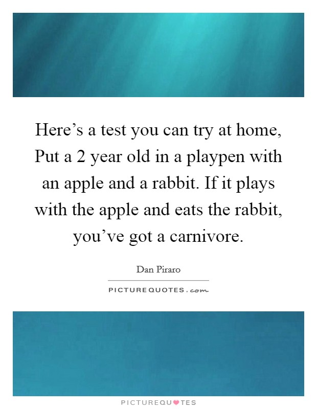 Here's a test you can try at home, Put a 2 year old in a playpen with an apple and a rabbit. If it plays with the apple and eats the rabbit, you've got a carnivore Picture Quote #1