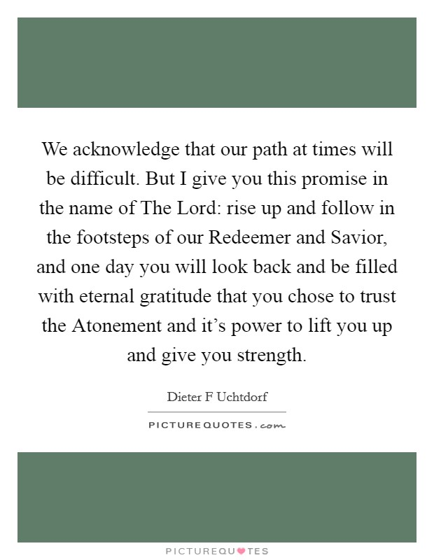 We acknowledge that our path at times will be difficult. But I give you this promise in the name of The Lord: rise up and follow in the footsteps of our Redeemer and Savior, and one day you will look back and be filled with eternal gratitude that you chose to trust the Atonement and it's power to lift you up and give you strength Picture Quote #1