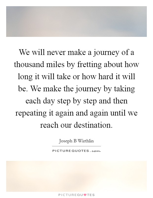 We will never make a journey of a thousand miles by fretting about how long it will take or how hard it will be. We make the journey by taking each day step by step and then repeating it again and again until we reach our destination Picture Quote #1