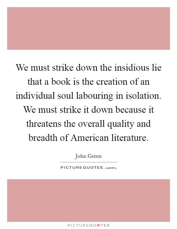 We must strike down the insidious lie that a book is the creation of an individual soul labouring in isolation. We must strike it down because it threatens the overall quality and breadth of American literature Picture Quote #1
