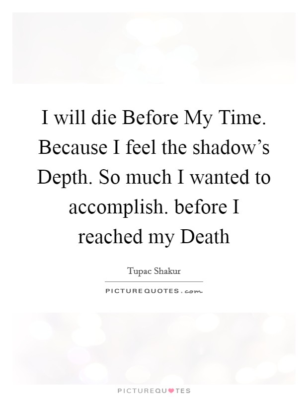 I will die Before My Time. Because I feel the shadow's Depth. So much I wanted to accomplish. before I reached my Death Picture Quote #1