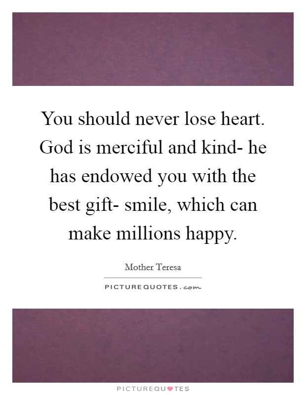 You should never lose heart. God is merciful and kind- he has endowed you with the best gift- smile, which can make millions happy Picture Quote #1
