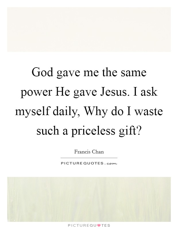 God gave me the same power He gave Jesus. I ask myself daily, Why do I waste such a priceless gift? Picture Quote #1