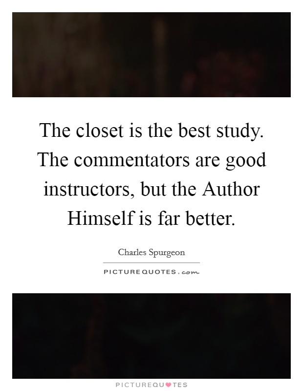 The closet is the best study. The commentators are good instructors, but the Author Himself is far better Picture Quote #1