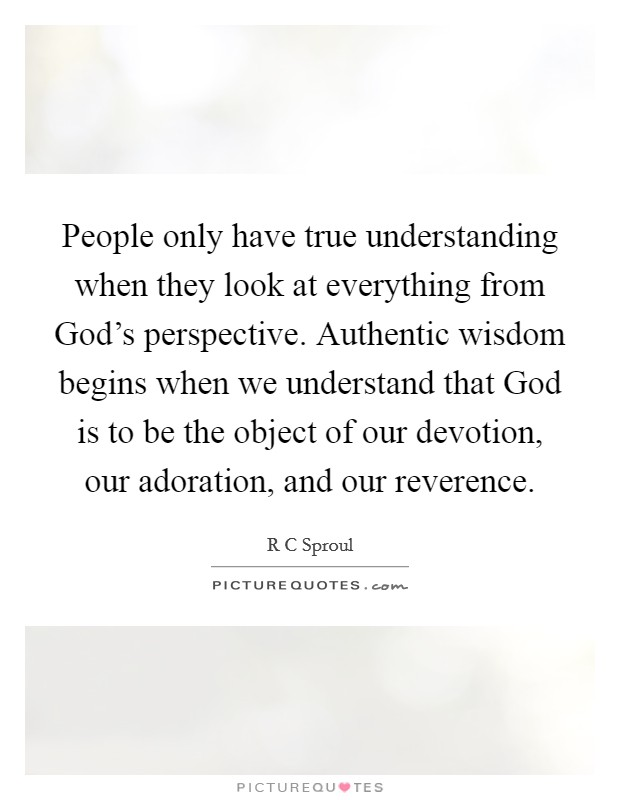 People only have true understanding when they look at everything from God's perspective. Authentic wisdom begins when we understand that God is to be the object of our devotion, our adoration, and our reverence Picture Quote #1