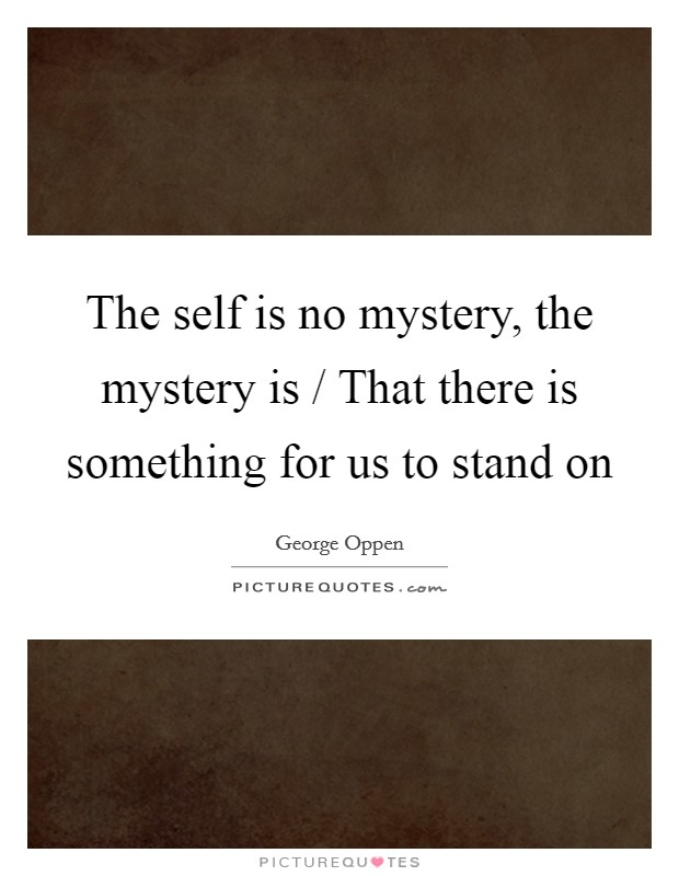 The self is no mystery, the mystery is / That there is something for us to stand on Picture Quote #1