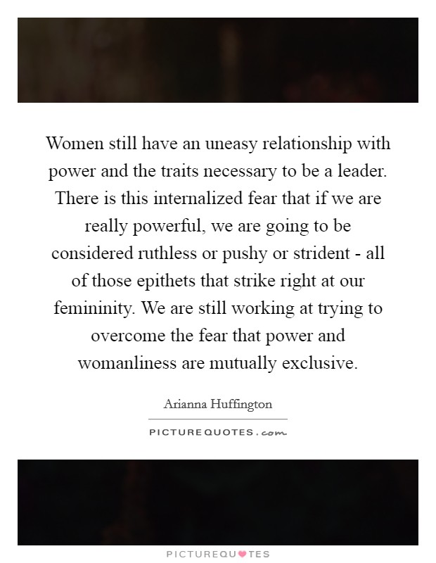 Women still have an uneasy relationship with power and the traits necessary to be a leader. There is this internalized fear that if we are really powerful, we are going to be considered ruthless or pushy or strident - all of those epithets that strike right at our femininity. We are still working at trying to overcome the fear that power and womanliness are mutually exclusive Picture Quote #1