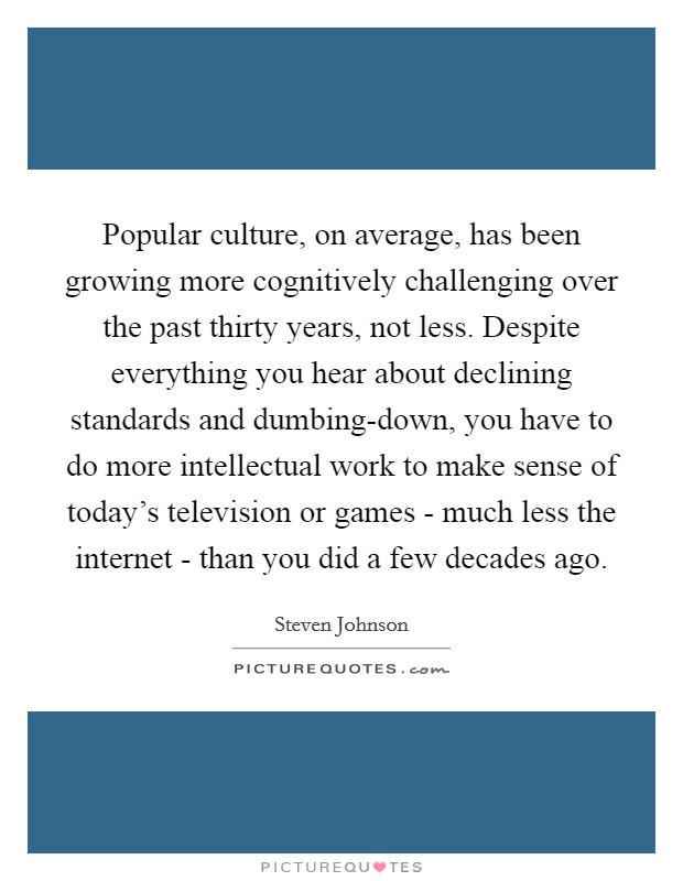 Popular culture, on average, has been growing more cognitively challenging over the past thirty years, not less. Despite everything you hear about declining standards and dumbing-down, you have to do more intellectual work to make sense of today's television or games - much less the internet - than you did a few decades ago Picture Quote #1