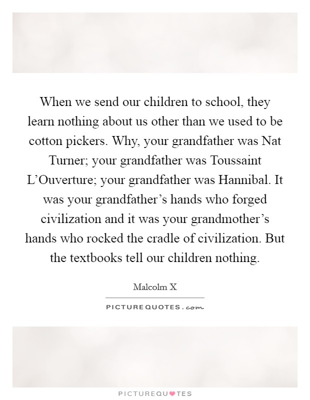 When we send our children to school, they learn nothing about us other than we used to be cotton pickers. Why, your grandfather was Nat Turner; your grandfather was Toussaint L'Ouverture; your grandfather was Hannibal. It was your grandfather's hands who forged civilization and it was your grandmother's hands who rocked the cradle of civilization. But the textbooks tell our children nothing Picture Quote #1