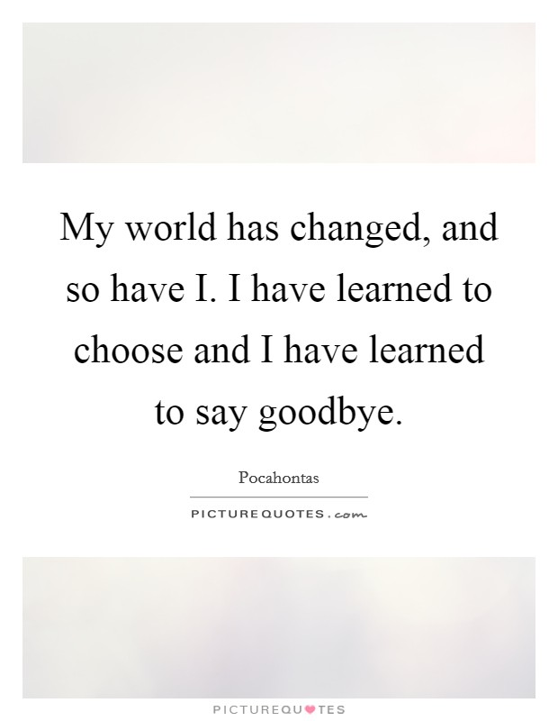My world has changed, and so have I. I have learned to choose and I have learned to say goodbye Picture Quote #1