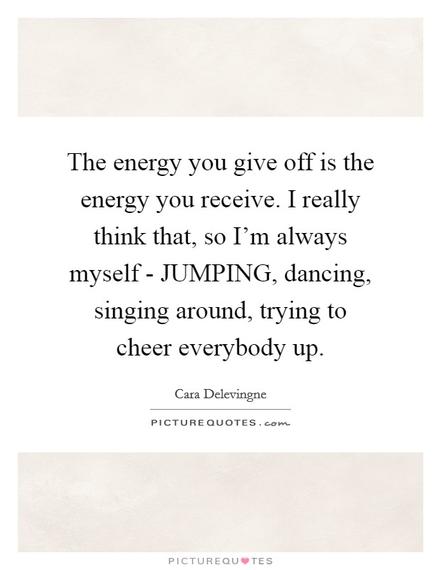The energy you give off is the energy you receive. I really think that, so I'm always myself - JUMPING, dancing, singing around, trying to cheer everybody up Picture Quote #1