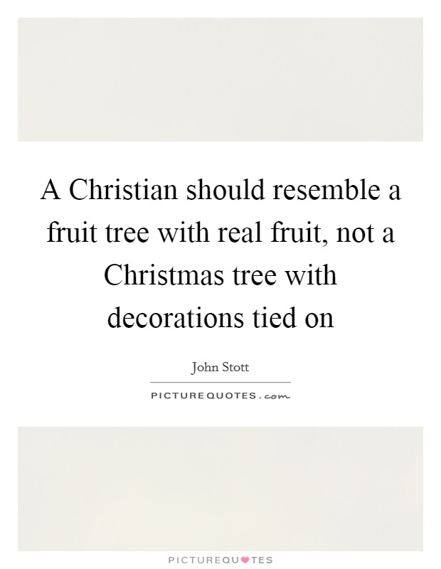 A Christian should resemble a fruit tree with real fruit, not a Christmas tree with decorations tied on Picture Quote #1