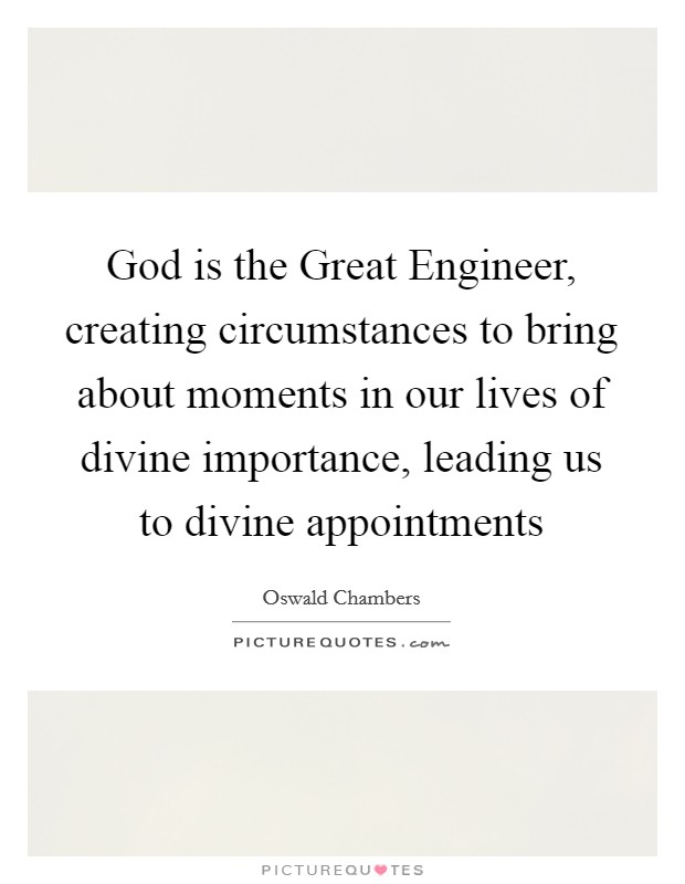 God is the Great Engineer, creating circumstances to bring about moments in our lives of divine importance, leading us to divine appointments Picture Quote #1