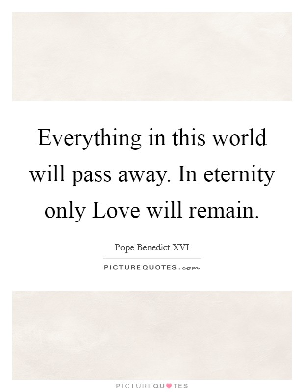 Everything in this world will pass away. In eternity only Love will remain Picture Quote #1