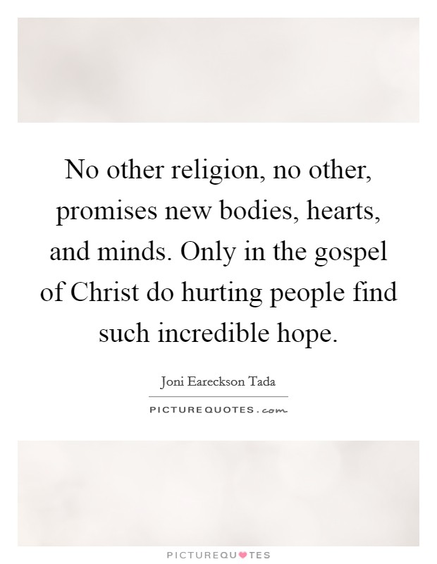 No other religion, no other, promises new bodies, hearts, and minds. Only in the gospel of Christ do hurting people find such incredible hope Picture Quote #1