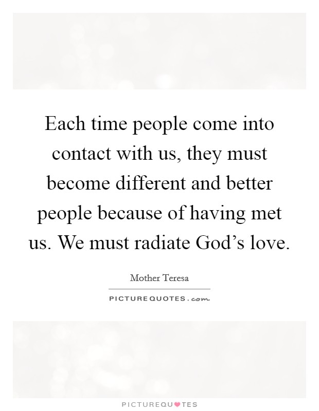 Each time people come into contact with us, they must become different and better people because of having met us. We must radiate God's love Picture Quote #1