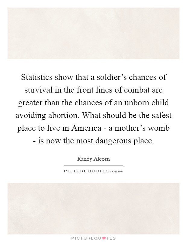 Statistics show that a soldier's chances of survival in the front lines of combat are greater than the chances of an unborn child avoiding abortion. What should be the safest place to live in America - a mother's womb - is now the most dangerous place Picture Quote #1