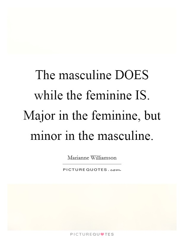 The masculine DOES while the feminine IS. Major in the feminine, but minor in the masculine Picture Quote #1