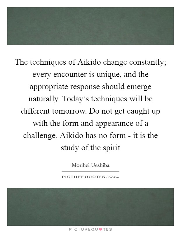 The techniques of Aikido change constantly; every encounter is unique, and the appropriate response should emerge naturally. Today's techniques will be different tomorrow. Do not get caught up with the form and appearance of a challenge. Aikido has no form - it is the study of the spirit Picture Quote #1