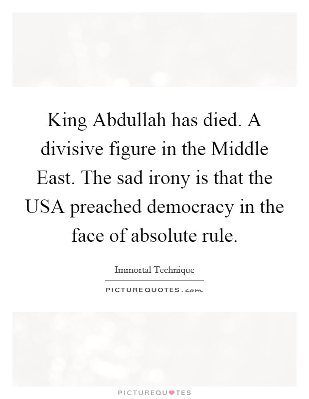 King Abdullah has died. A divisive figure in the Middle East. The sad irony is that the USA preached democracy in the face of absolute rule Picture Quote #1