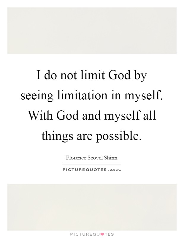 I do not limit God by seeing limitation in myself. With God and myself all things are possible Picture Quote #1