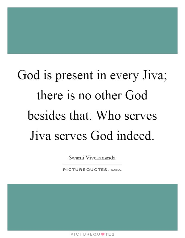 God is present in every Jiva; there is no other God besides that. Who serves Jiva serves God indeed Picture Quote #1